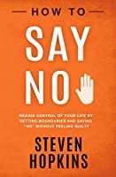 "How to Say No: Regain Control of Your Life by Setting Boundaries and Saying ""No"" Without Feeling Guilty (90-Minute Success Guide)"