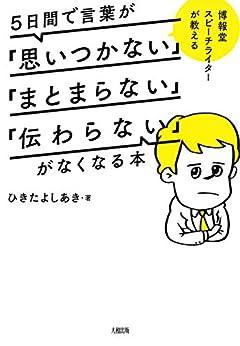 [ひきた よしあき]の博報堂スピーチライターが教える 5日間で言葉が「思いつかない」「まとまらない」「伝わらない」がなくなる本 (大和出版)