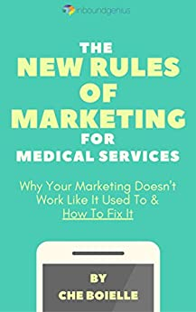 The New Rules Of Marketing for Medical Services: Why your marketing doesn't work like it used to & how to fix it. by [Boielle, Che]
