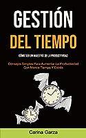 Gestión Del Tiempo: Cómo ser un maestro de la productividad (Consejos simples para aumentar la productividad con menos tiempo y estrés)