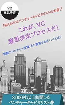 [東証一部上場ベンチャーキャピタリスト]の【謎のベールに包まれたベンチャーキャピタル!】これが、VC意思決定プロセスだ!: 実際のベンチャー投資、その重視するポイントとは?