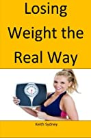 Losing Weight the Real Way: Lose Your Weight by Adoting This Natural Way
