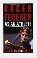 Roger Federer As an Athlete (J.d. Rockefeller's Book Club)