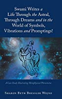 Swami Writes a Life Through the Astral, Through Dreams and in the World of Symbols, Vibrations and Promptings!: A Case Study Illustrating Metaphysical Phenomena