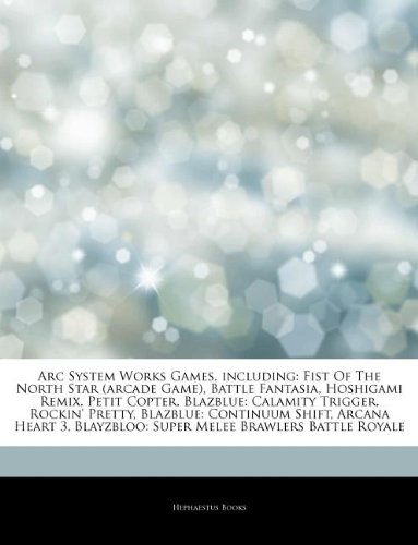 Articles on ARC System Works Games, Including: Fist of the North Star (Arcade Game), Battle Fantasia, Hoshigami Remix, Petit Copter, Blazblue: Calamit