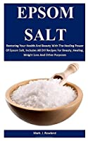 Epsom Salt: Restoring Your Health And Beauty With The Healing Power Of Epsom Salt, Includes All DIY Recipes For Beauty, Healing, Weight Loss And Other Purposes