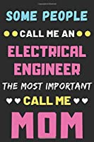 Some People Call Me An Electrical Engineer The Most Important Call Me Mom: lined notebook,funny Electrical Engineer gift