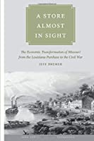 A Store Almost in Sight: The Economic Transformation of Missouri from the Lousiana Purchase to the Civil War (Iowa and the Midwest Experience)