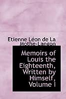 Memoirs of Louis the Eighteenth, Written by Himself, Volume I