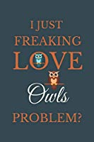 I Just Freakin Love Owls Problem?: Novelty Notebook Gift For Owls Lovers