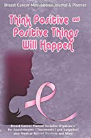 Think Positive & Positive Things Will Happen: Breast Cancer Motivational Journal & Planner: Breast Cancer Planner Includes Organizers for Appointments | Treatments | and Surgeries| plus Medical Record Trackers and More