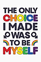 The Only Choice I Made Was To Be Myself: LGBT Pride Lined Notebook, Journal, Organizer, Diary, Composition Notebook, Gifts for LGBT Community and Supporters