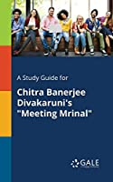 A Study Guide for Chitra Banerjee Divakaruni's Meeting Mrinal