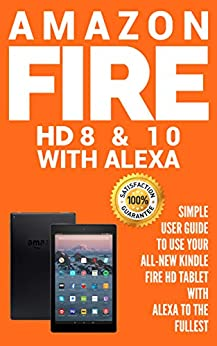 Amazon Fire HD 8 & 10 With Alexa : Simple User Guide to Use Your All-New Kindle Fire HD Tablet with Alexa to the Fullest by [Cot, Alexa]