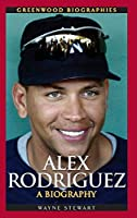 Alex Rodriguez: A Biography (Greenwood Biographies)