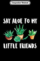 Composition Notebook: Say Aloe to My Little Friends Cactus Funny Succulent  Journal/Notebook Blank Lined Ruled 6x9 100 Pages