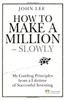 How to Make a Million - Slowly: My Guiding Principles from a Lifetime of Successful Investing (Financial Times)