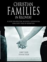 Christian Families in Recovery: A Guide for Addiction, Recovery & Intervention Using God's Tools of Redemption