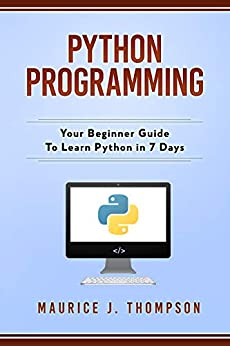 Python Programming: Your Beginner Guide To Learn Python in 7 Days: ( python guide , learning python ,  python programming projects , python tricks , python 3  ) by [Thompson, Maurice J.]