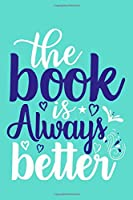 The Book Is Always Better: Blank Lined Notebook Journal: Book Lovers Librarian Readers Gift   6x9 | 110 Blank  Pages | Plain White Paper | Soft Cover Book