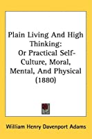 Plain Living and High Thinking: Or Practical Self-culture, Moral, Mental, and Physical