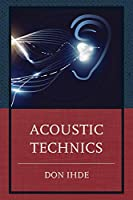 Acoustic Technics (Postphenomenology and the Philosophy of Technology)