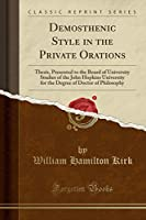 Demosthenic Style in the Private Orations: Thesis, Presented to the Board of University Studies of the John Hopkins University for the Degree of Doctor of Philosophy (Classic Reprint)