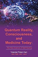 Quantum Reality, Consciousness, and Medicine Today: The New Science of Self-Healing