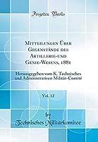 Mitteilungen Ueber Gegenstaende Des Artillerie-Und Genie-Wesens, 1881, Vol. 12: Herausgegeben Vom K. Technisches Und Administrativen Militaer-Comité (Classic Reprint)