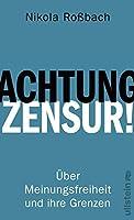 Achtung, Zensur!: Ueber Meinungsfreiheit und ihre Grenzen