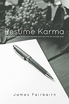 Resume Karma: Maximise the impact of the most important document that you will ever write by [Fairbairn, James]