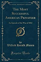 The Most Successful American Privateer: An Episode of the War of 1812 (Classic Reprint)