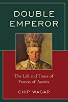 Double Emperor: The Life and Times of Francis of Austria