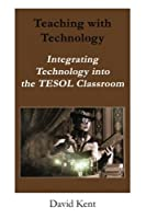Teaching with Technology: Integrating Technology Into the Tesol Classroom