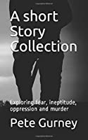 A short Story Collection: Exploring fear, ineptitude, oppression and murder