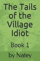 The Tails of the Village Idiot: Book 1 (The Naked Newsletters)