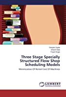 Three Stage Specially Structured Flow Shop Scheduling Models: Minimization Of Rental Cost Of Machines【洋書】 [並行輸入品]