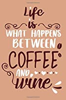Life Is What Happens Between Coffee And Wine: Blank Lined Notebook Diary: Wine Lovers Gift Tasting Journal For Women Men 6x9 | 110 Blank  Pages | Plain White Paper | Soft Cover Book