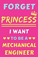 Forget Princess I Want To Be A Mechanical Engineer: lined notebook,Funny gift for girl,women