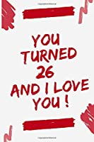"""YOU TOURNED 26 AND I LOVE YOU: Journal Notebook Birthday Gift for Women, men, mom, dad, daugther and son. size (6""""x9)"""