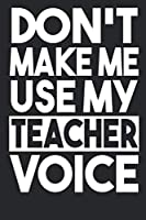 Don't Make Me Use My Teacher Voice: Notebook Record And Keep Notes During The School Year Keep Track Of School Activities Perfect Funny Gift For Teachers, Educators, College Professors
