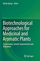 Biotechnological Approaches for Medicinal and Aromatic Plants: Conservation, Genetic Improvement and Utilization