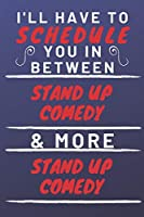 I'll Have To Schedule You In Between Stand Up Comedy & More Stand Up Comedy: Perfect Stand Up Comedy Gift | Blank Lined Notebook Journal | 120 Pages 6 x 9 Format | Office Gag Humour and Banter