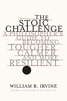 The Stoic Challenge: A Philosopher's Guide to Becoming Tougher, Calmer, and More Resilient by [Irvine, William B.]