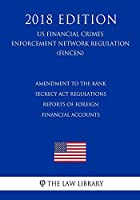 Amendment to the Bank Secrecy ACT Regulations - Reports of Foreign Financial Accounts (Us Financial Crimes Enforcement Network Regulation) (Fincen) (2018 Edition)