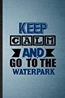 Keep Calm and Go to the Waterpark: Lined Notebook For Water Park Visitor. Funny Ruled Journal For Theme Park Traveller. Unique Student Teacher Blank Composition/ Planner Great For Home School Office Writing