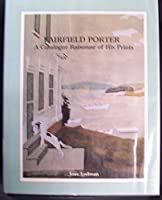 Fairfield Porter, a Catalogue RaisonnâE of His Prints, Including Illustrations, Bookjackets, and Exhibition Posters