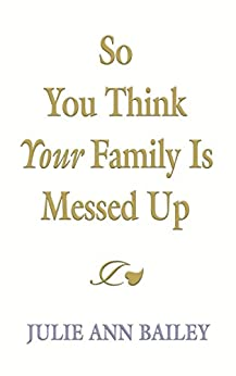 So You Think Your Family Is Messed Up by [Bailey, Julie Ann]