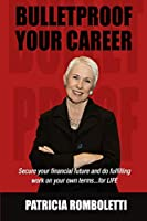 Bulletproof Your Career: Secure Your Financial Future and Do Fulfilling Work on Your Own Terms... for Life!