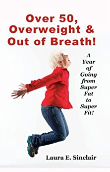 Over 50, Overweight & Out Of Breath: A Year Of Going From Super Fat To Super Fit by [Sinclair, Laura]